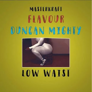 Masterkraft ft. Flavour x Duncan Mighty - Low Waist