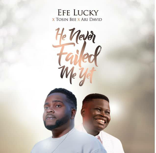 Audio:  Efe Lucky – He Never Failed Me Yet (Ft. Tosin Bee & Ari David)