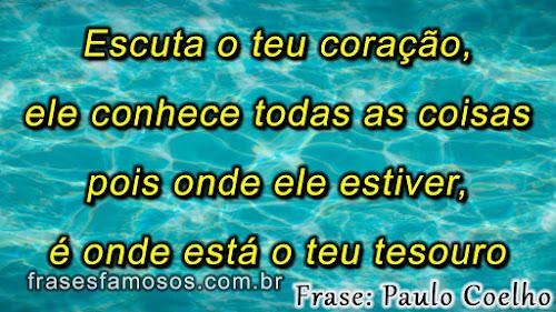 Escuta o teu Coração, ele Conhece Todas as Coisas - Frases do Escritor Paulo Coelho