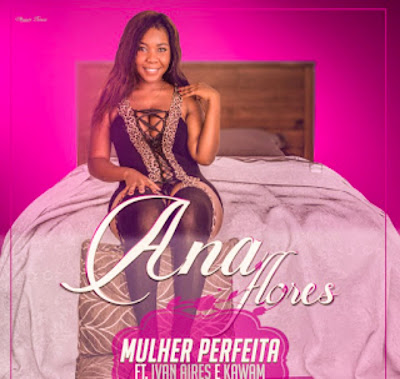 Ana Flores Feat. Ivan Aires & Kawan - Mulher Perfeita (2018) Download Mp3