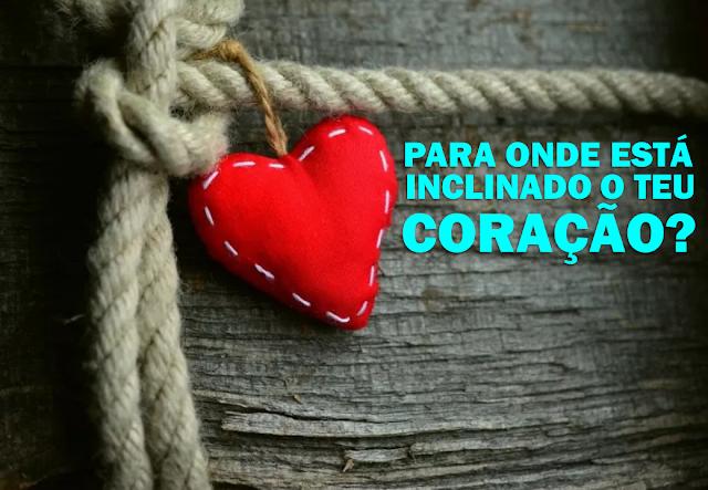 Para onde está inclinado o teu coração?