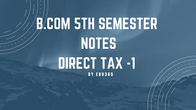Dibrugarh University B. Com 5th Semester  Direct Tax Notes Unit-2