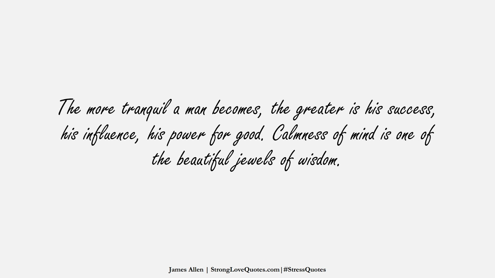 The more tranquil a man becomes, the greater is his success, his influence, his power for good. Calmness of mind is one of the beautiful jewels of wisdom. (James Allen);  #StressQuotes