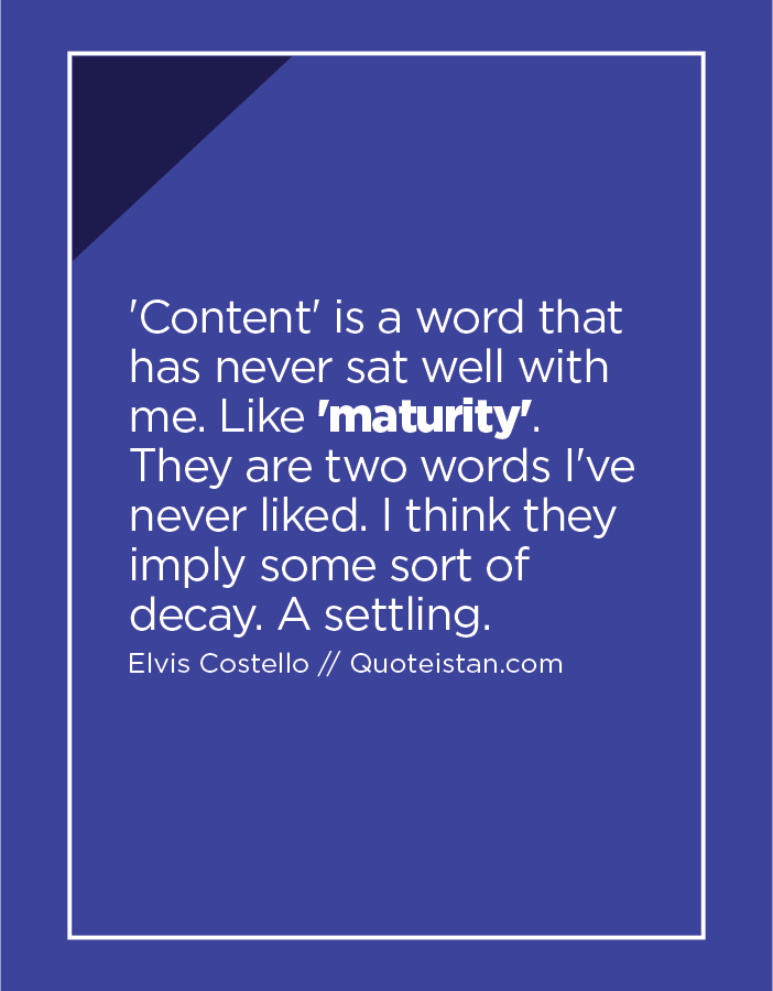'Content' is a word that has never sat well with me. Like 'maturity'. They are two words I've never liked. I think they imply some sort of decay. A settling.