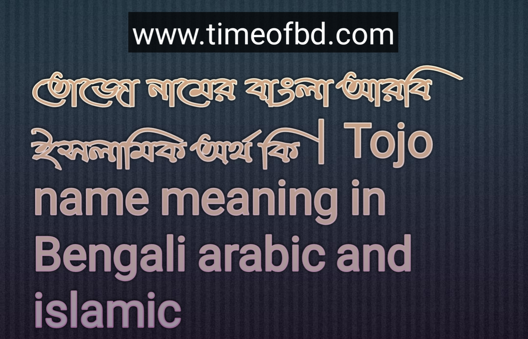 তোজো নামের অর্থ কি, তোজো নামের বাংলা অর্থ কি, তোজো নামের ইসলামিক অর্থ কি, Tojo name meaning in Bengali, তোজো কি ইসলামিক নাম,