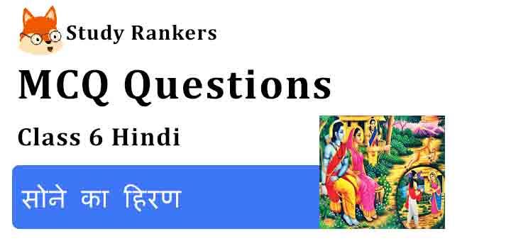 MCQ Questions for Class 6 Hindi Chapter 7 सोने का हिरण Bal Ram Katha