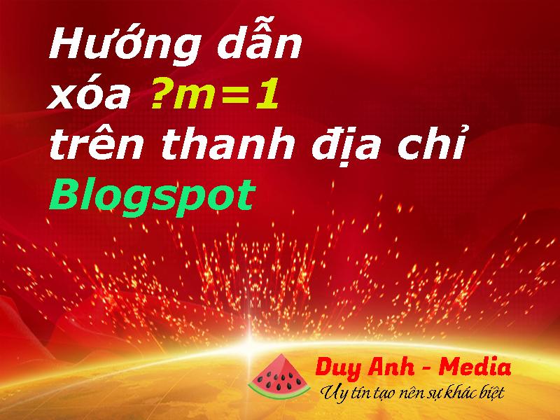 Hướng dẫn xóa ?m=1 trên thanh địa chỉ Blogspot - Duy Anh Media