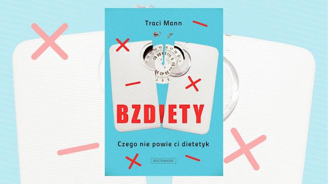 """Traci Mann, """"Bzd(i)ety. Czego nie powie ci dietetyk"""" / recenzuje Marta Szloser"""