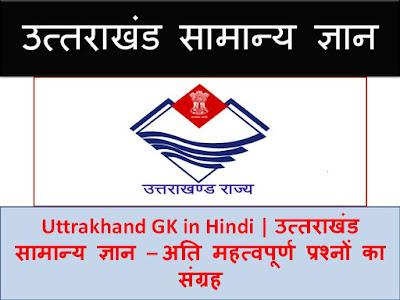 Uttrakhand GK IN Hindi , Uttrakhand GK Question in Hindi | उत्तराखंड सामान्य ज्ञान