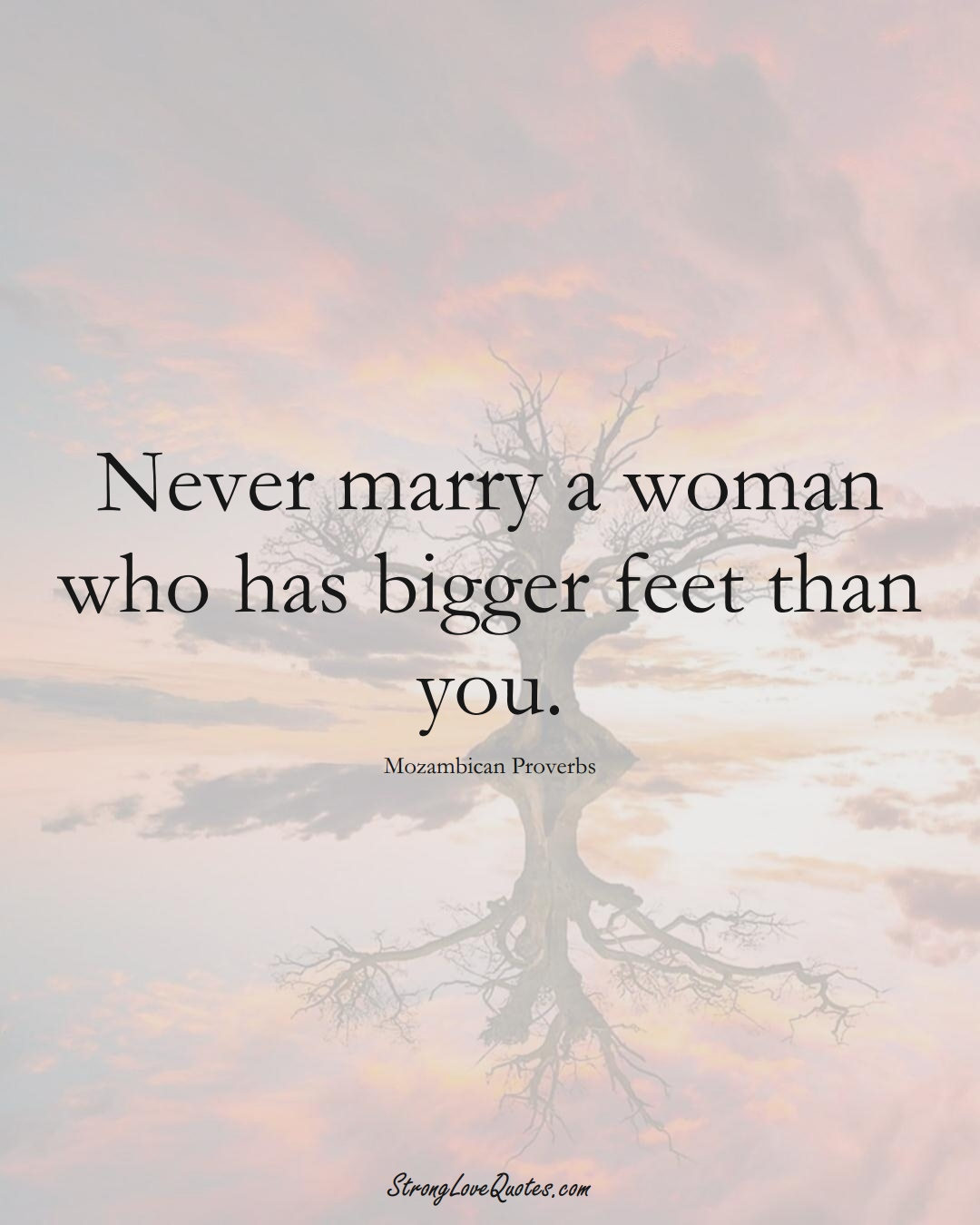 Never marry a woman who has bigger feet than you. (Mozambican Sayings);  #AfricanSayings