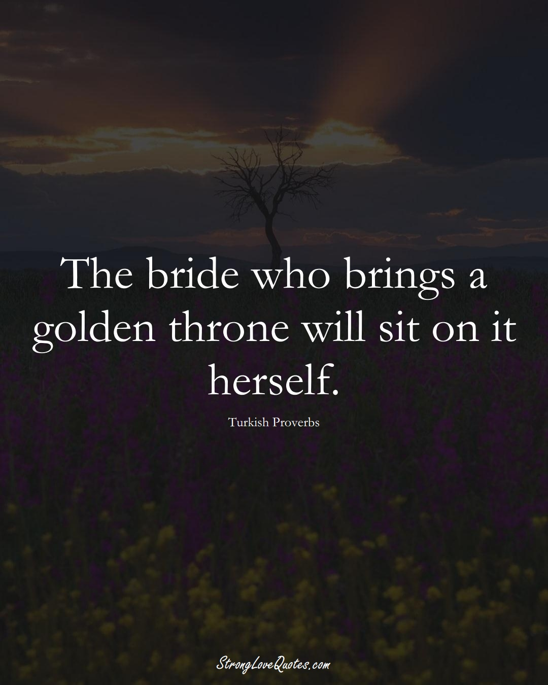 The bride who brings a golden throne will sit on it herself. (Turkish Sayings);  #MiddleEasternSayings