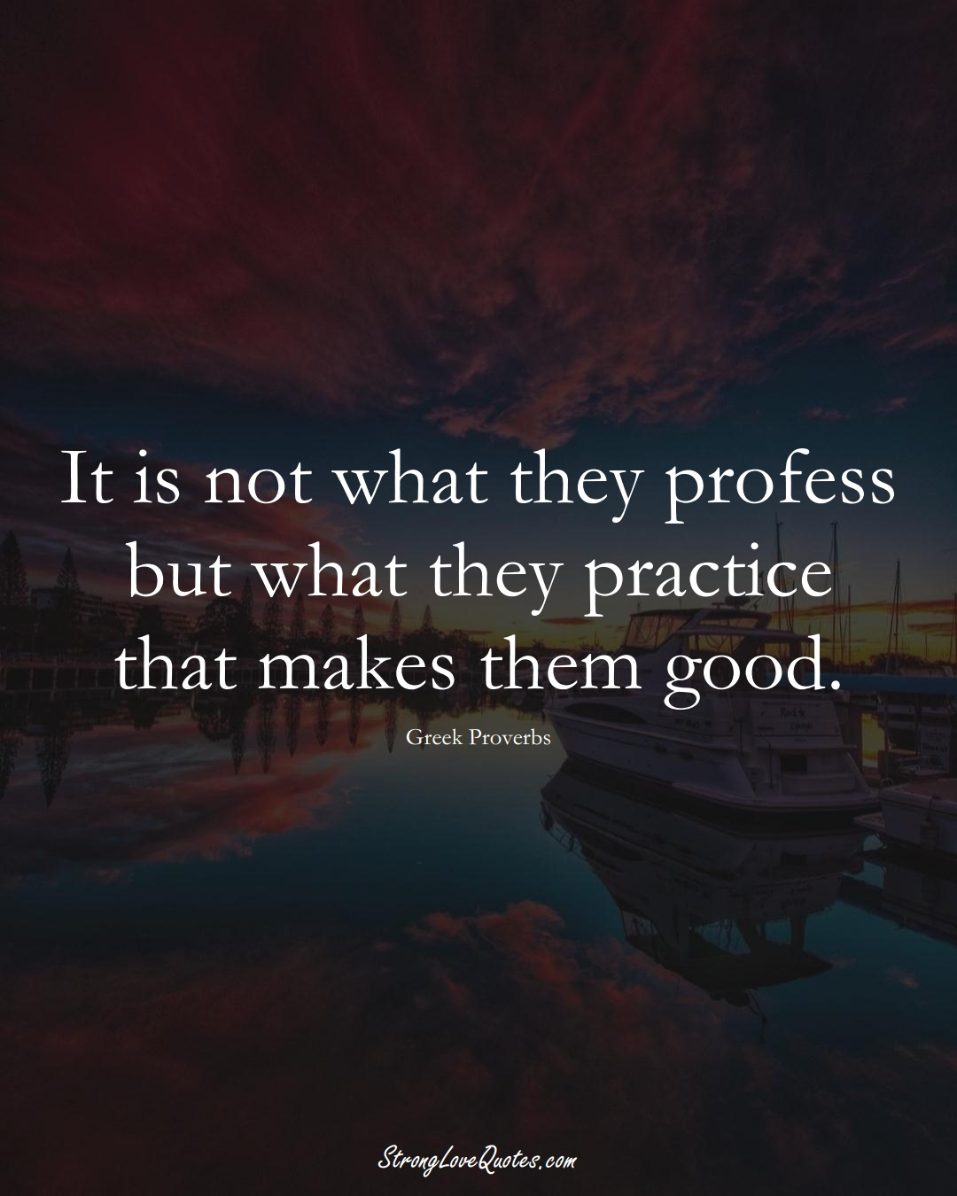 It is not what they profess but what they practice that makes them good. (Greek Sayings);  #EuropeanSayings