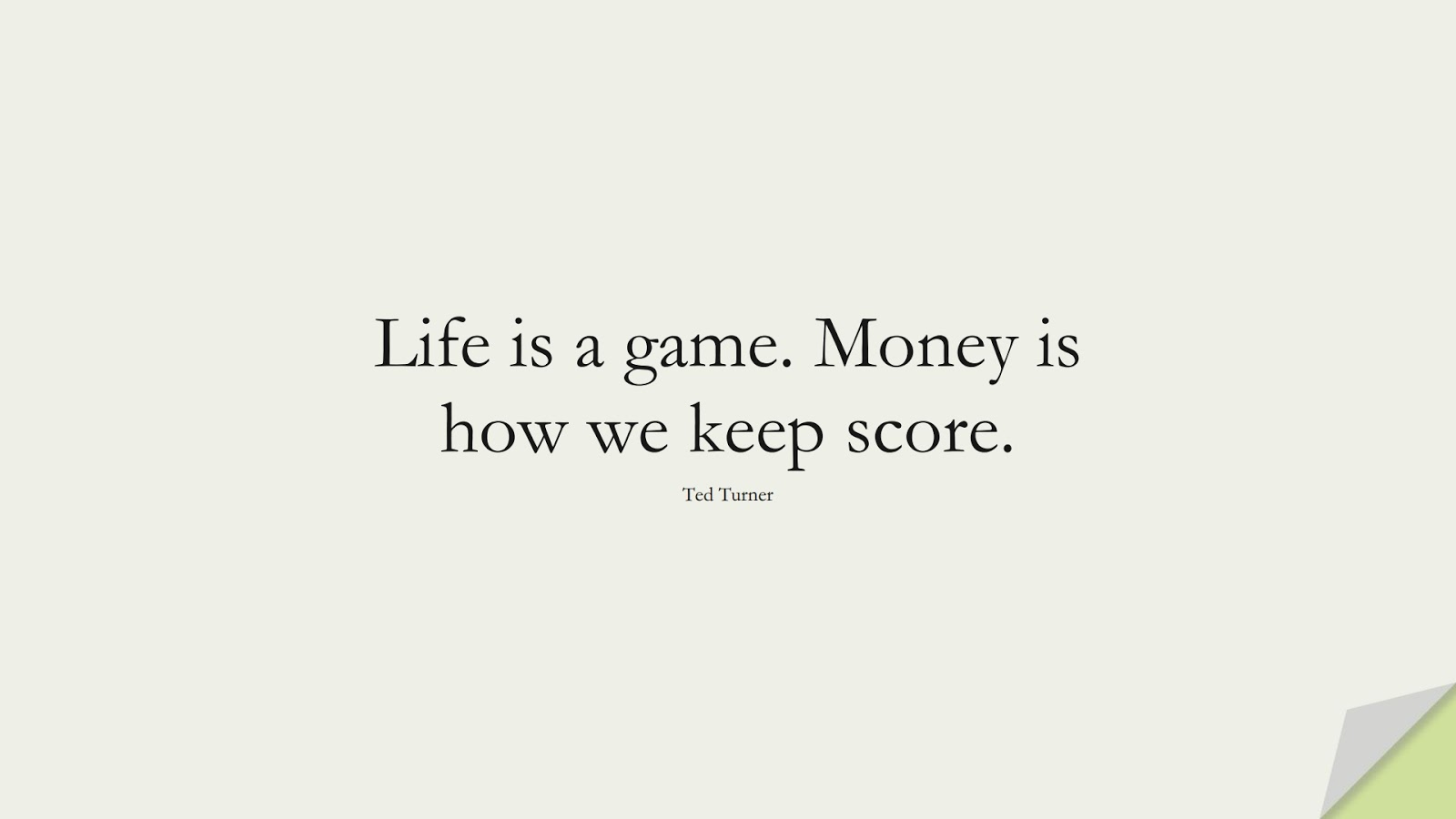 Life is a game. Money is how we keep score. (Ted Turner);  #MoneyQuotes