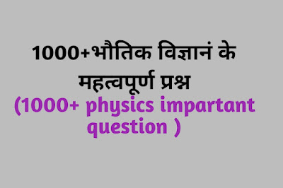 1000+भौतिक विज्ञानं के महत्वपूर्ण प्रश्न