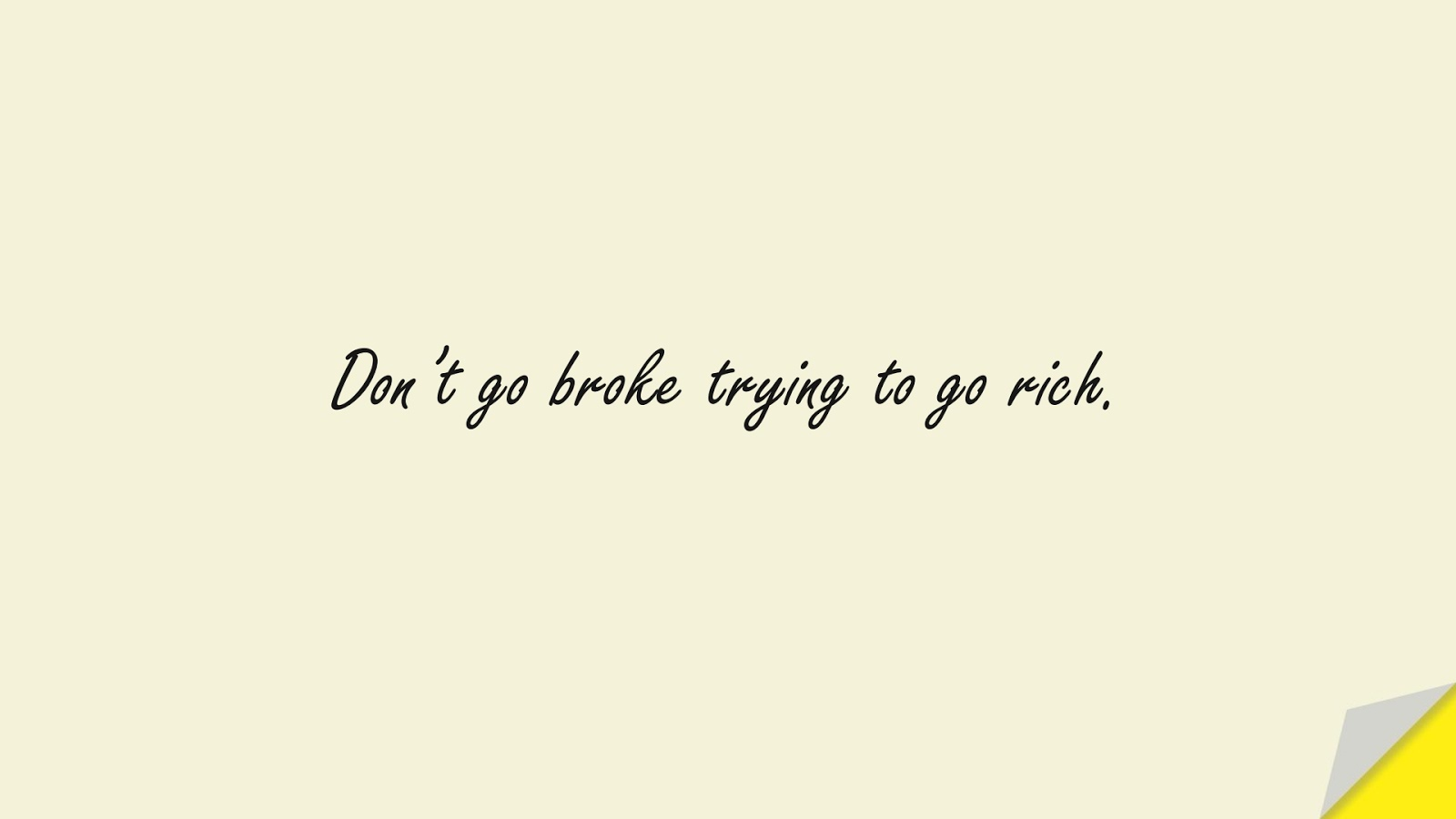 Don't go broke trying to go rich.FALSE