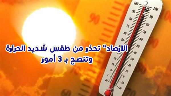 """الارصاد"""" تحذر من طقس شديد الحرارة وتنصح بـ 3 أمور"""