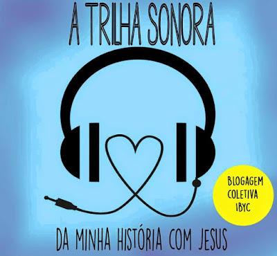 Blogagem Coletiva: A trilha Sonora da minha história com Jesus