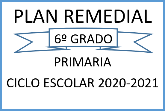 PLAN REMEDIAL SEXTO GRADO PRIMARIA CICLO ESCOLAR 2020-2021