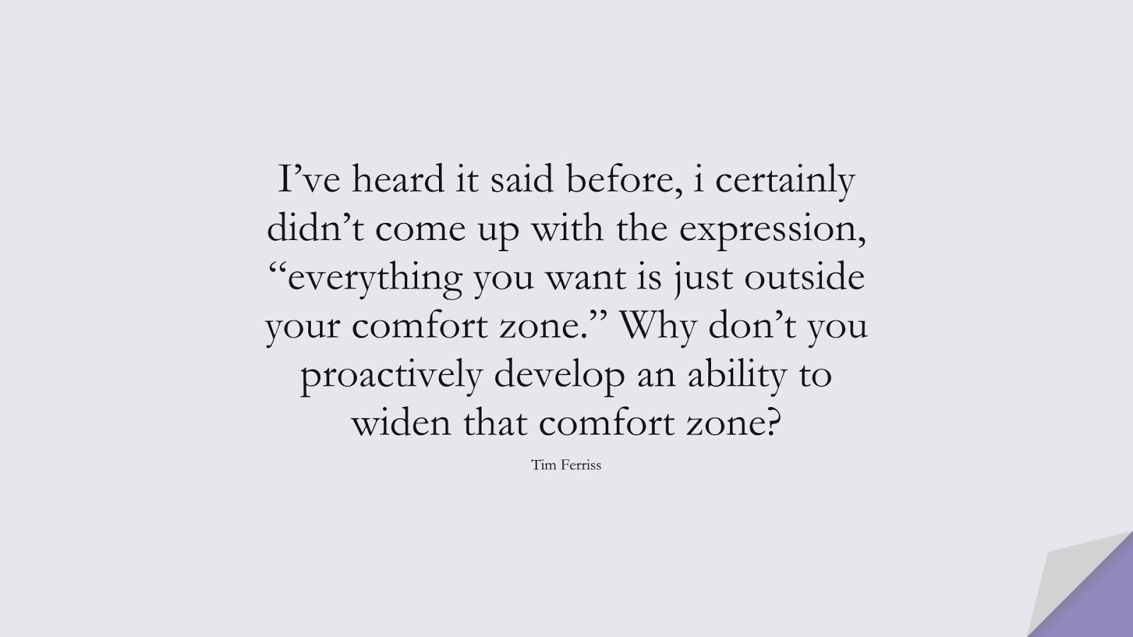 """I've heard it said before, i certainly didn't come up with the expression, """"everything you want is just outside your comfort zone."""" Why don't you proactively develop an ability to widen that comfort zone? (Tim Ferriss);  #TimFerrissQuotes"""