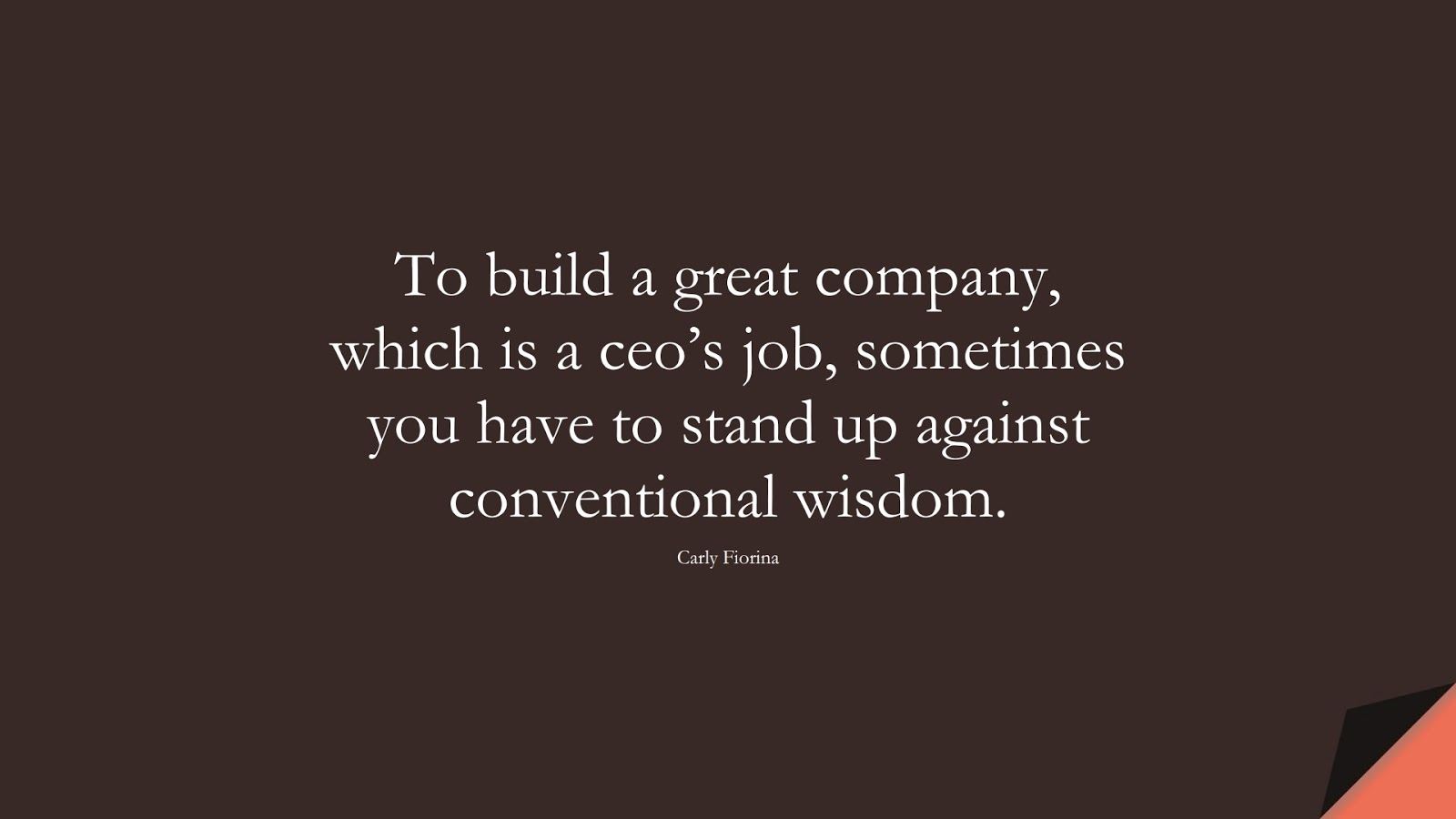 To build a great company, which is a ceo's job, sometimes you have to stand up against conventional wisdom. (Carly Fiorina);  #WordsofWisdom