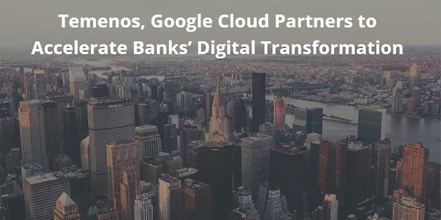 Temenos, Google Cloud Partners to Accelerate Banks' Digital Transformation