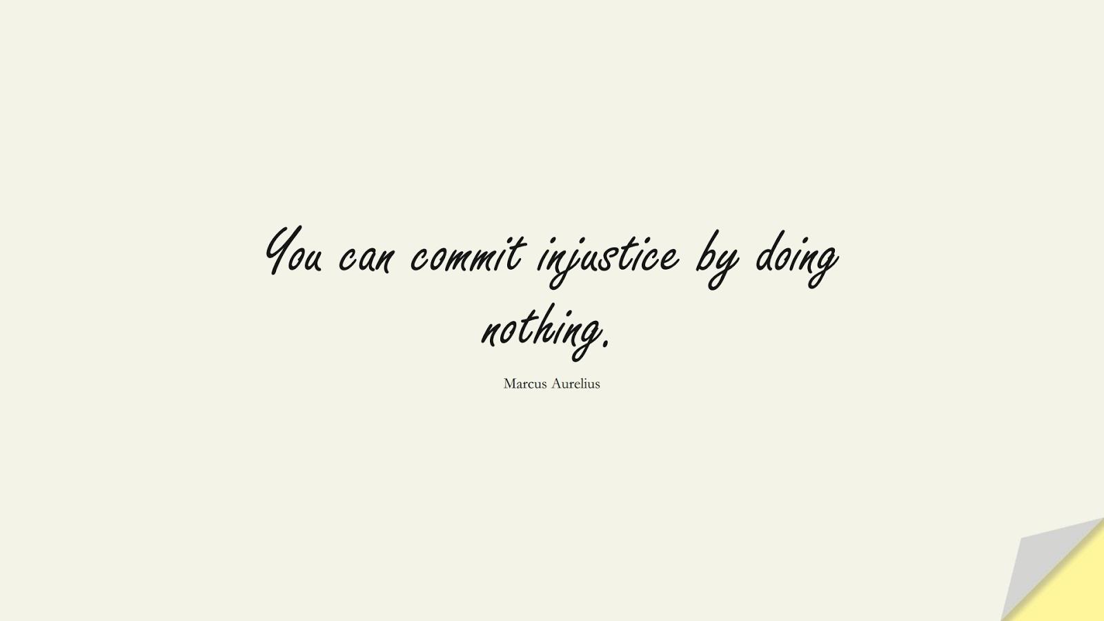 You can commit injustice by doing nothing. (Marcus Aurelius);  #MarcusAureliusQuotes