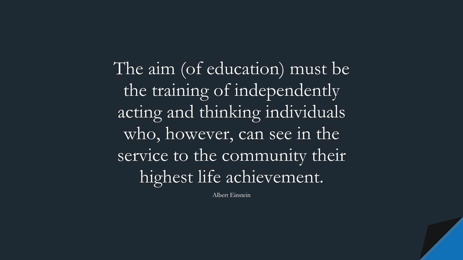 The aim (of education) must be the training of independently acting and thinking individuals who, however, can see in the service to the community their highest life achievement. (Albert Einstein);  #AlbertEnsteinQuotes
