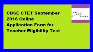CBSE CTET September 2016 Online Application Form for Teacher Eligibility Test