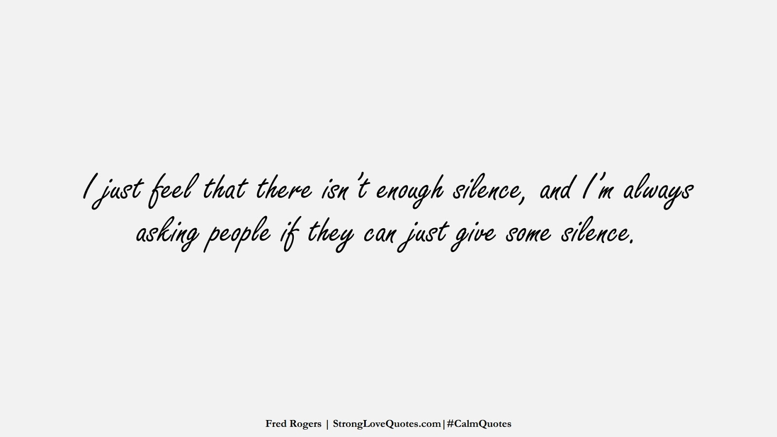 I just feel that there isn't enough silence, and I'm always asking people if they can just give some silence. (Fred Rogers);  #CalmQuotes