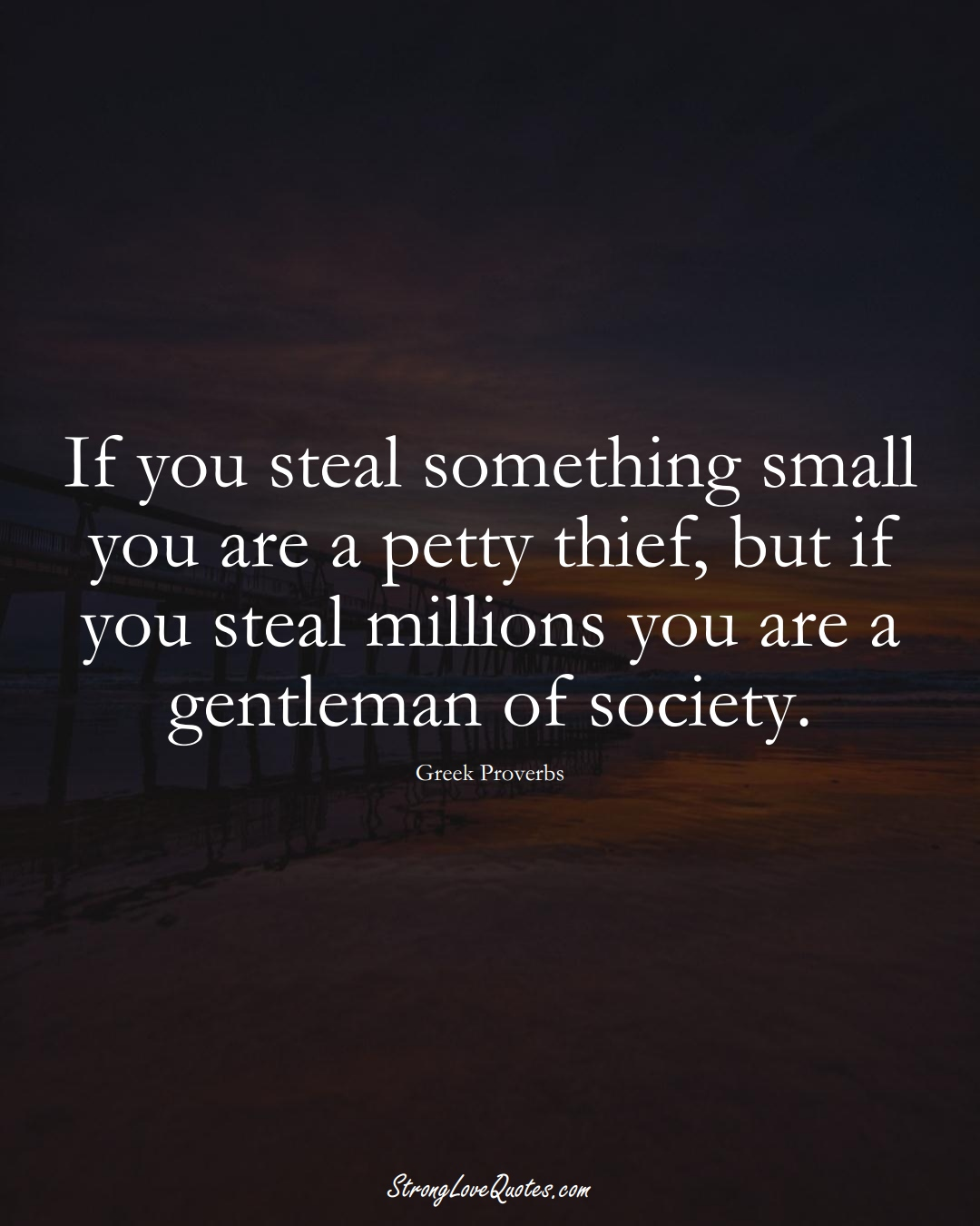 If you steal something small you are a petty thief, but if you steal millions you are a gentleman of society. (Greek Sayings);  #EuropeanSayings