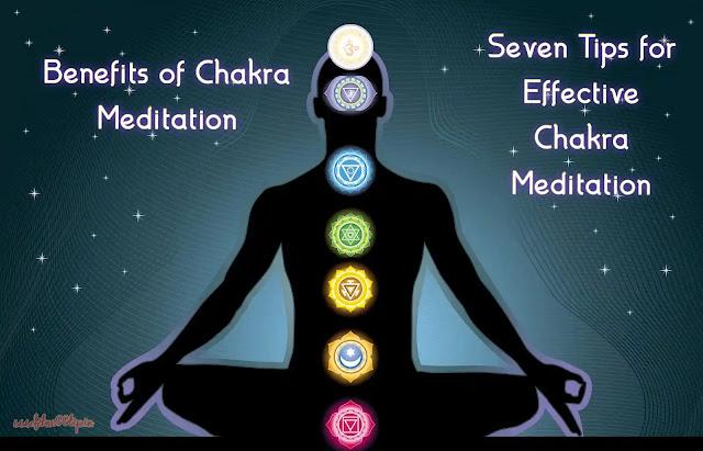 Benefits of Chakra Meditation - Seven Tips for Effective Chakra Meditation