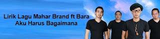 Lirik Lagu Mahar Brand ft Bara - Aku Harus Bagaimana