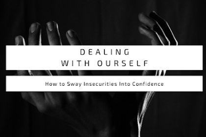 Dealing With Ourself : How to Sway Insecurities Into Confidence