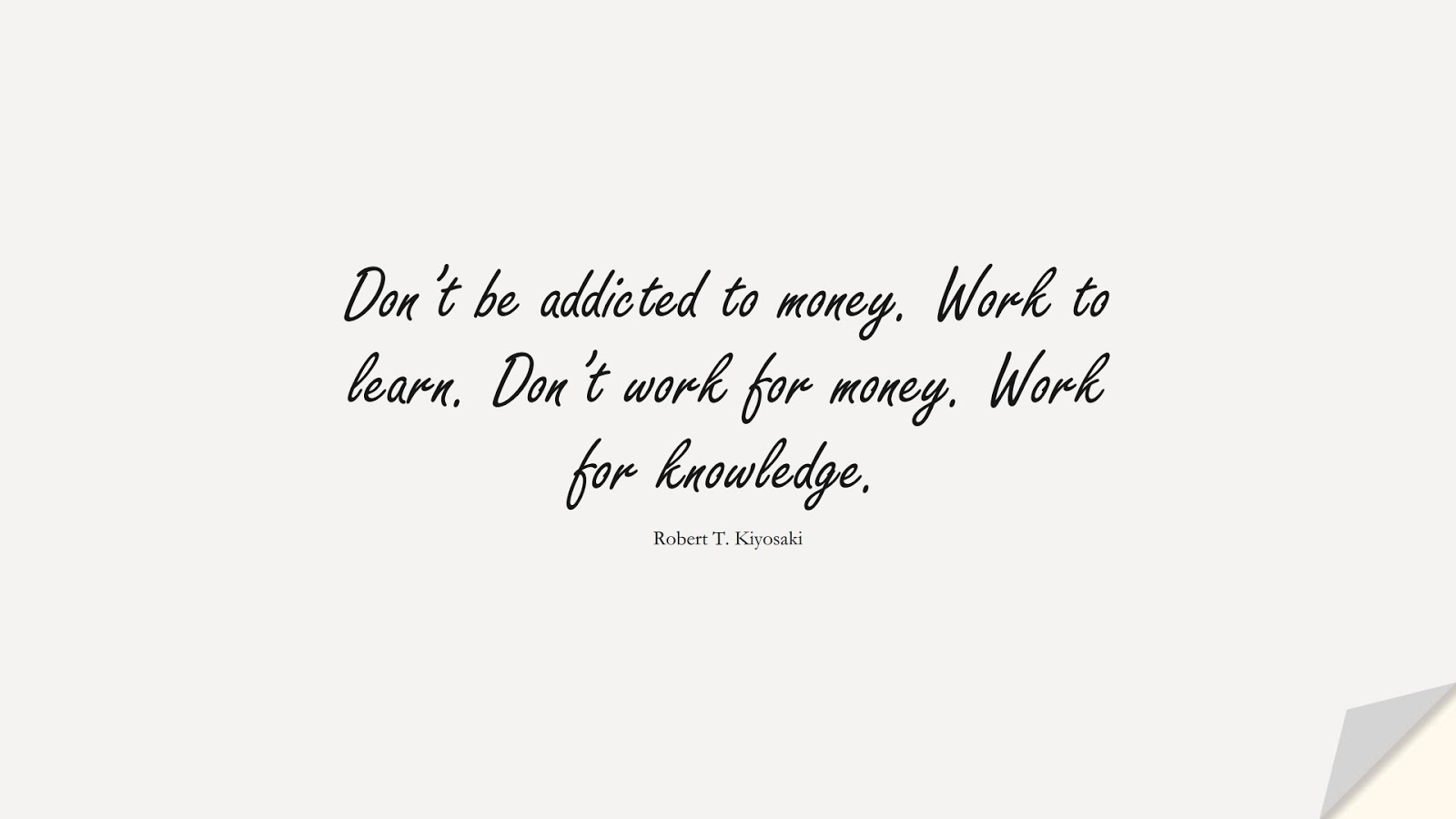 Don't be addicted to money. Work to learn. Don't work for money. Work for knowledge. (Robert T. Kiyosaki);  #MoneyQuotes