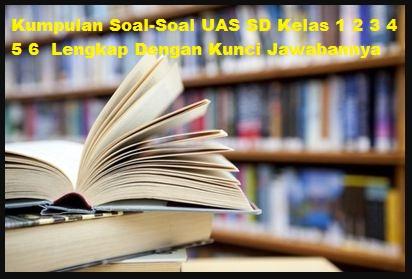 Kumpulan Soal-Soal UAS SD Kelas 1 2 3 4 5 6  Lengkap Dengan Kunci Jawabannya