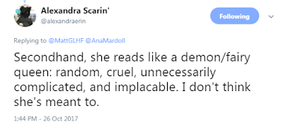 Alexandra Scarin' @alexandraerin  Secondhand, she reads like a demon/fairy queen: random, cruel, unnecessarily complicated, and implacable. I don't think she's meant to.