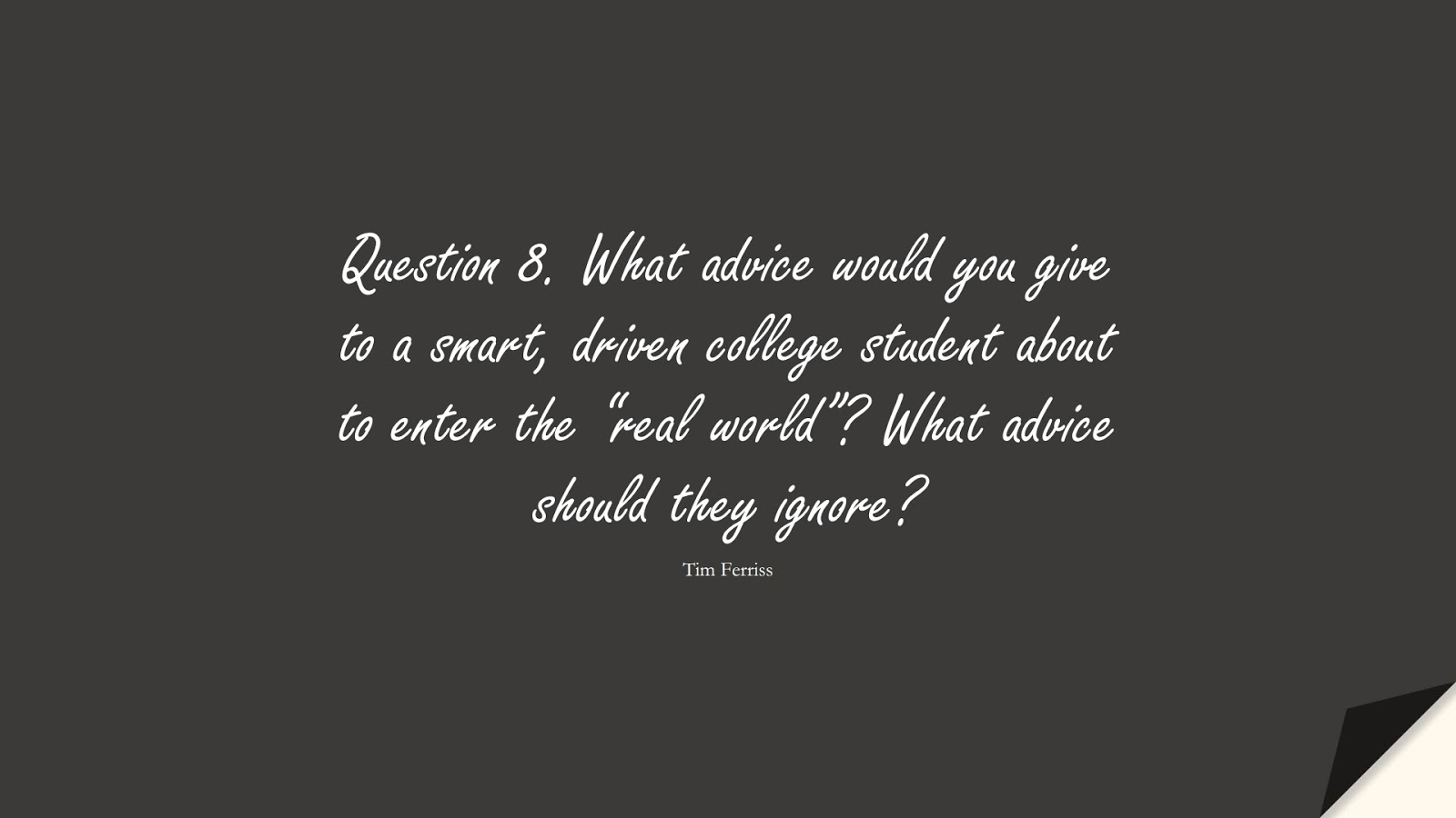 """Question 8. What advice would you give to a smart, driven college student about to enter the """"real world""""? What advice should they ignore? (Tim Ferriss);  #TimFerrissQuotes"""