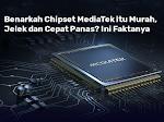 Benarkah Chipset MediaTek itu Murah, Jelek dan Cepat Panas? Ini Faktanya