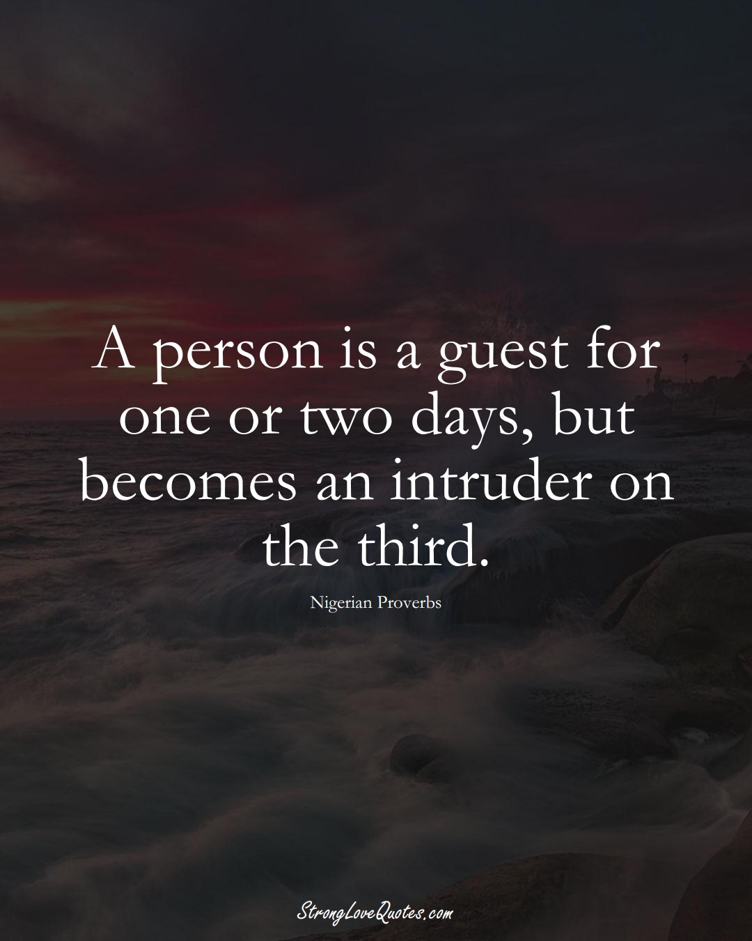 A person is a guest for one or two days, but becomes an intruder on the third. (Nigerian Sayings);  #AfricanSayings