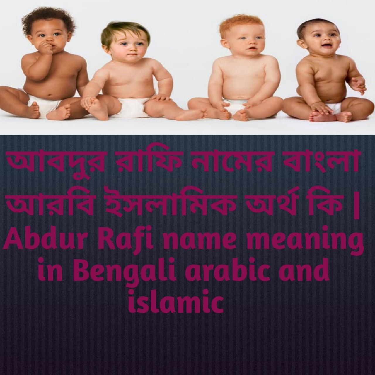 আবদুর রাফি নামের অর্থ কি, আবদুর রাফি নামের বাংলা অর্থ কি, আবদুর রাফি নামের ইসলামিক অর্থ কি, Abdur Rafi name meaning in Bengali, আবদুর রাফি কি ইসলামিক নাম,