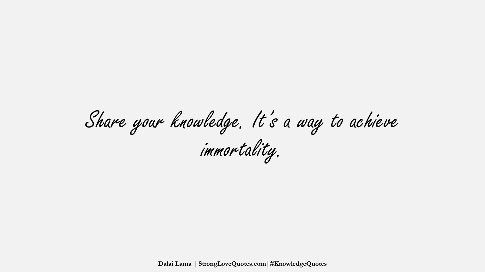 Share your knowledge. It's a way to achieve immortality. (Dalai Lama);  #KnowledgeQuotes
