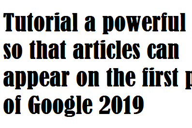 Tutorial a powerful trick so that articles can appear on the first page of Google 2019