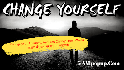 Change your Thoughts And You Change Your World  | बदलाव की चाह, पर बदलता कोई नही