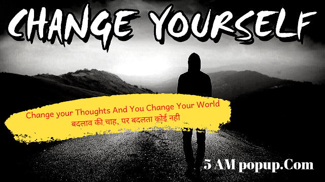 Change your Thoughts And You Can Change Your World  | बदलाव की चाह, पर बदलता कोई नही