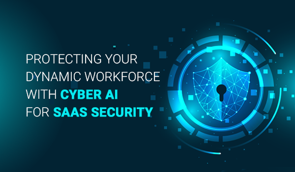 Protecting Your Dynamic Workforce with Cyber AI for SaaS Security