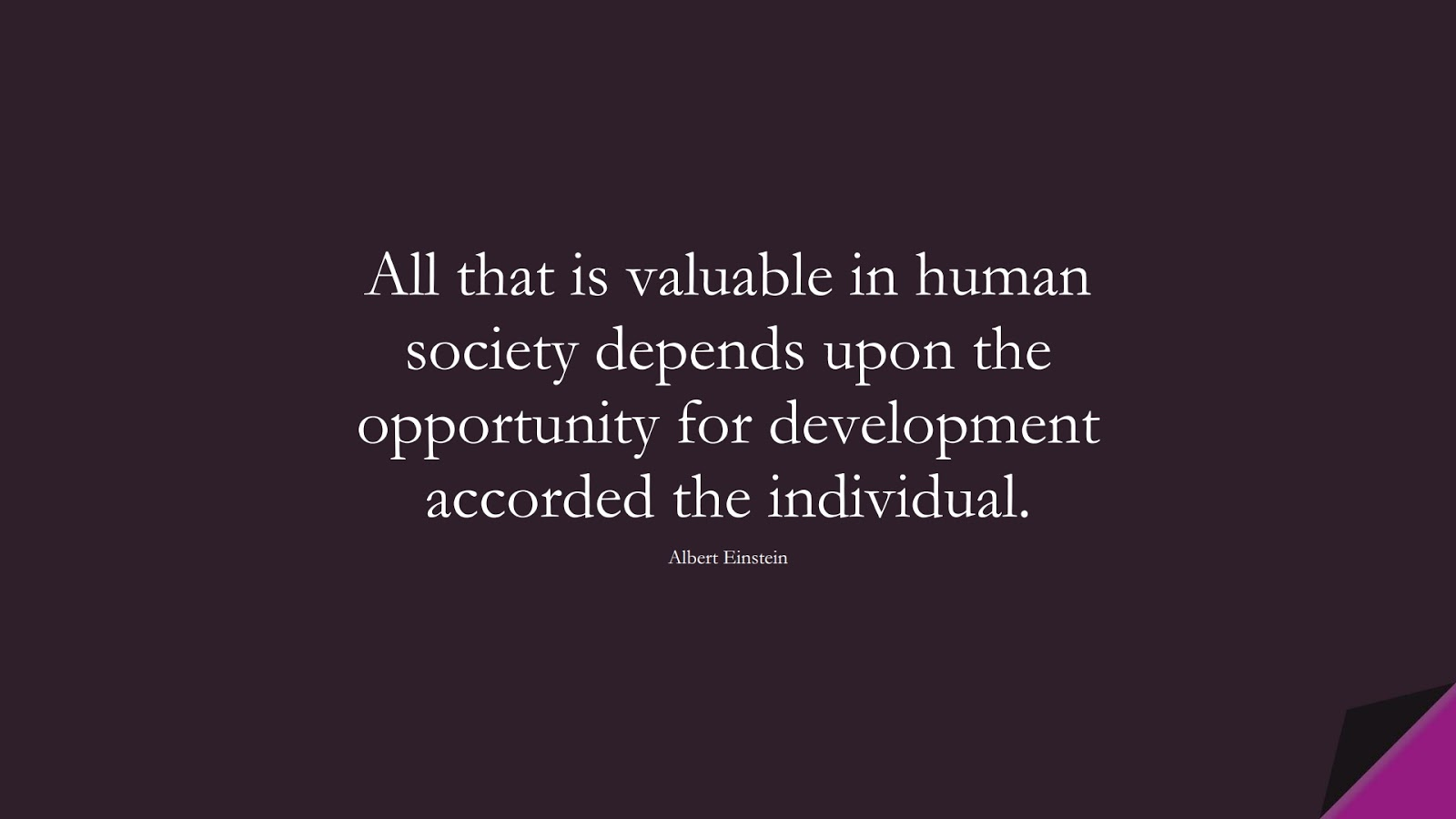 All that is valuable in human society depends upon the opportunity for development accorded the individual. (Albert Einstein);  #AlbertEnsteinQuotes