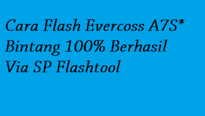 Cara Flash Evercoss A7S* Bintang 100% Berhasil Via SP Flashtool
