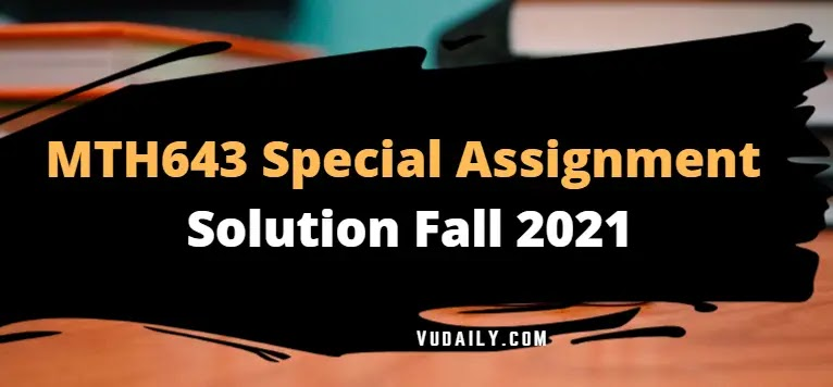 MTH643 Special Grand Assignment Solution 2021