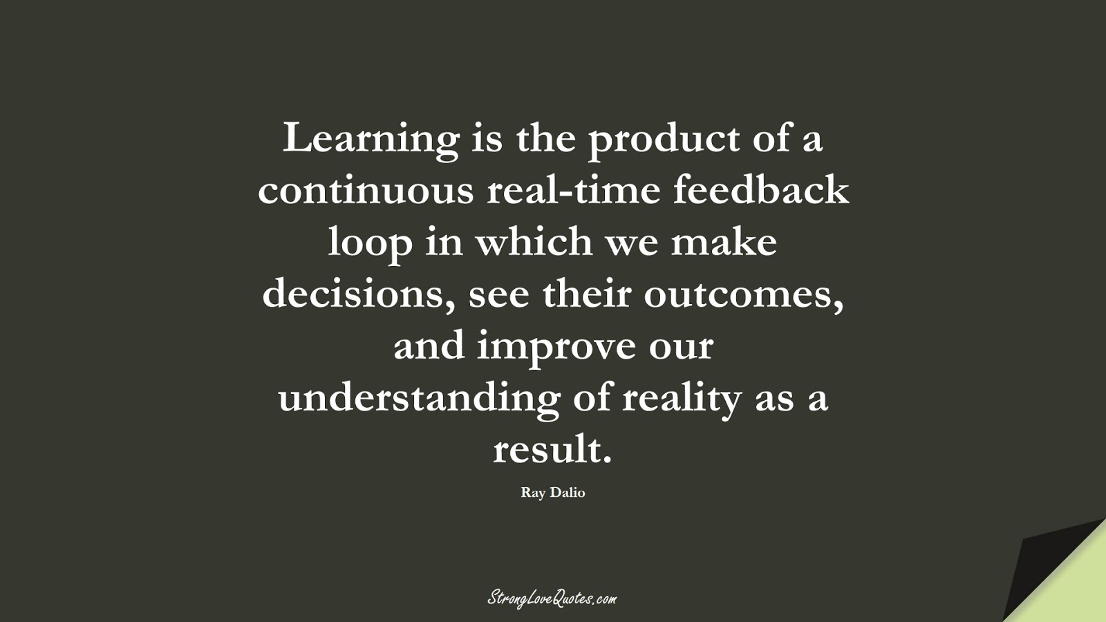 Learning is the product of a continuous real-time feedback loop in which we make decisions, see their outcomes, and improve our understanding of reality as a result. (Ray Dalio);  #LearningQuotes