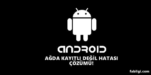 Android Ağda Kayıtlı Değil Hatası Çözümü Kesin Yöntem 2021